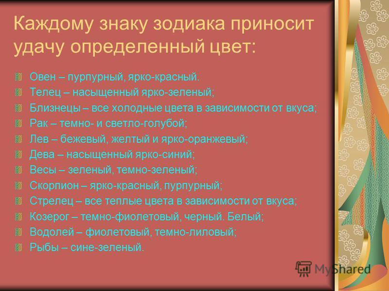 Каждому знаку зодиака приносит удачу определенный цвет: Овен – пурпурный, ярко-красный. Телец – насыщенный ярко-зеленый; Близнецы – все холодные цвета в зависимости от вкуса; Рак – темно- и светло-голубой; Лев – бежевый, желтый и ярко-оранжевый; Дева