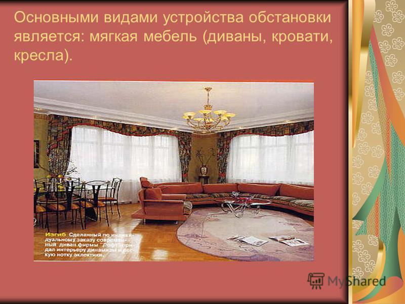 Основными видами устройства обстановки является: мягкая мебель (диваны, кровати, кресла).