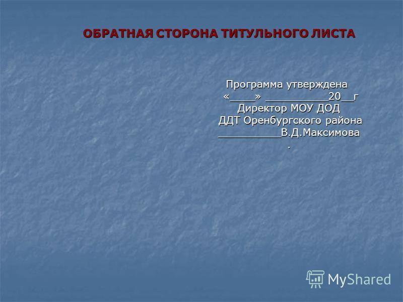 Программа утверждена «____» __________20__г «____» __________20__г Директор МОУ ДОД ДДТ Оренбургского района ДДТ Оренбургского района__________В.Д.Максимова. ОБРАТНАЯ СТОРОНА ТИТУЛЬНОГО ЛИСТА