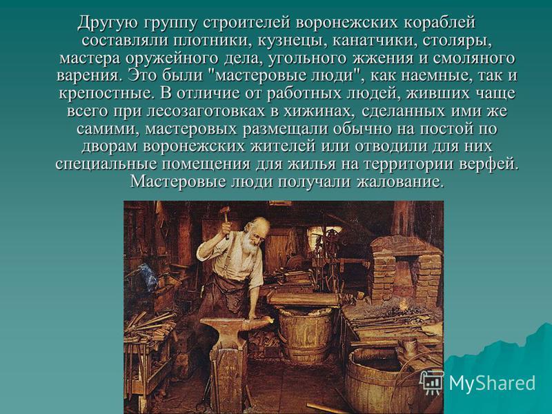 Другую группу строителей воронежских кораблей составляли плотники, кузнецы, канатчики, столяры, мастера оружейного дела, угольного жжения и смоляного варения. Это были
