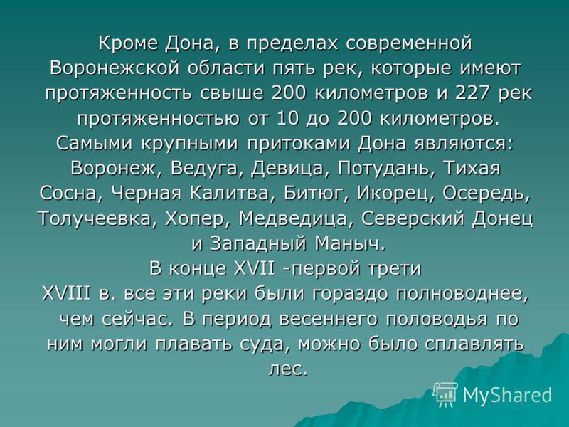 Кроме Дона, в пределах современной Воронежской области пять рек, которые имеют протяженность свыше 200 километров и 227 рек протяженность свыше 200 километров и 227 рек протяженностью от 10 до 200 километров. протяженностью от 10 до 200 километров. С
