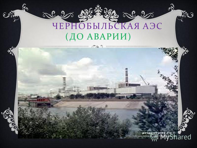 ЧЕРНОБЫЛЬСКАЯ АЭС ( ДО АВАРИИ )
