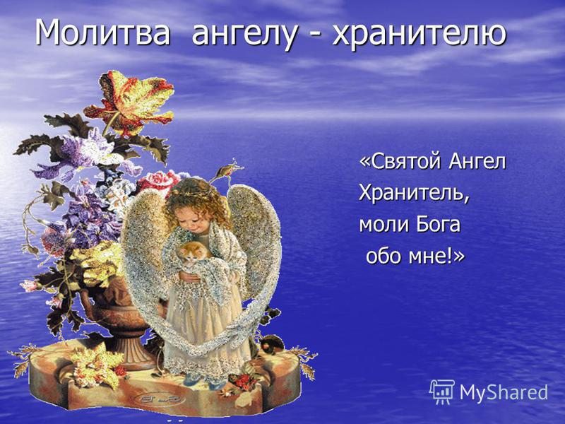Молитва ангелу - хранителю «Святой Ангел Хранитель, моли Бога обо мне!» обо мне!»