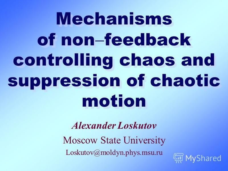 Mechanisms of non feedback controlling chaos and suppression of chaotic motion Alexander Loskutov Moscow State University Loskutov@moldyn.phys.msu.ru