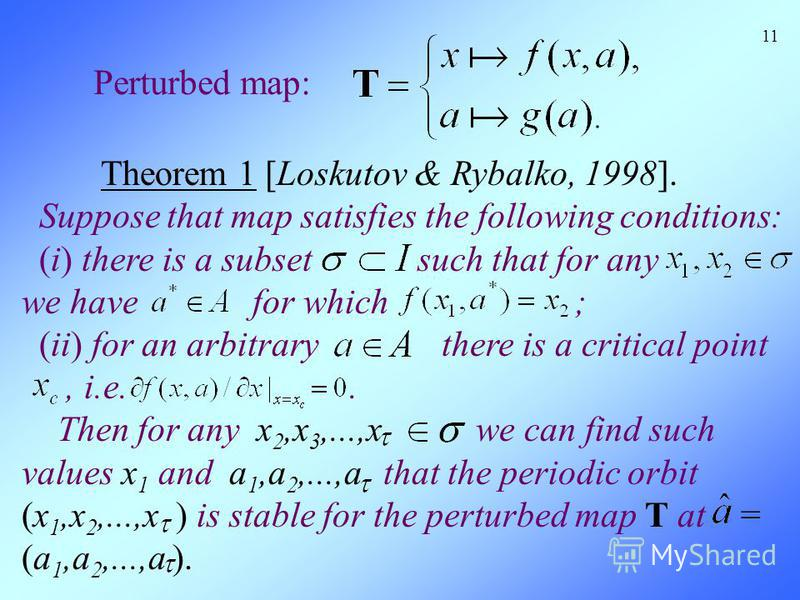 11 Perturbed map: Theorem 1 [Loskutov & Rybalko, 1998]. Suppose that map satisfies the following conditions: (i) there is a subset such that for any we have for which ; (ii) for an arbitrary there is a critical point, i.e.. Then for any x 2,x 3,...,x