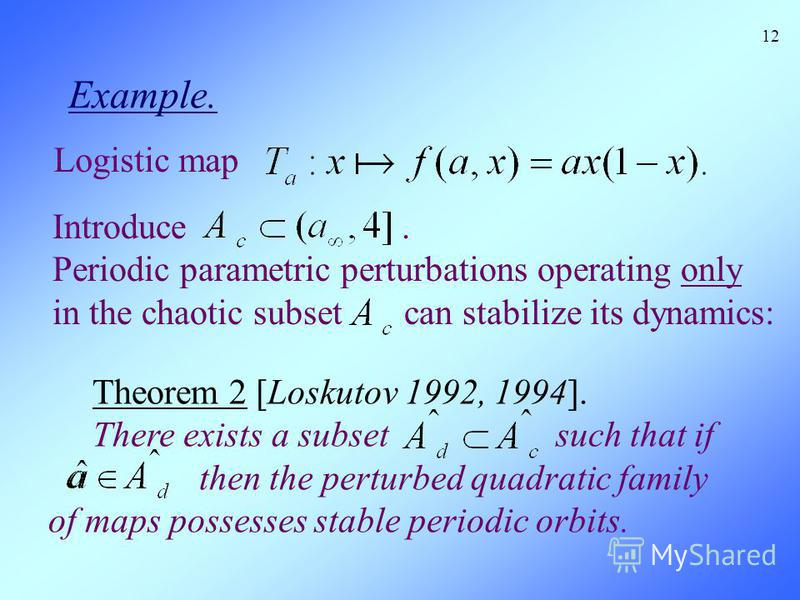 Example. 12 Theorem 2 [Loskutov 1992, 1994]. There exists a subset such that if then the perturbed quadratic family of maps possesses stable periodic orbits. Logistic map Introduce. Periodic parametric perturbations operating only in the chaotic subs