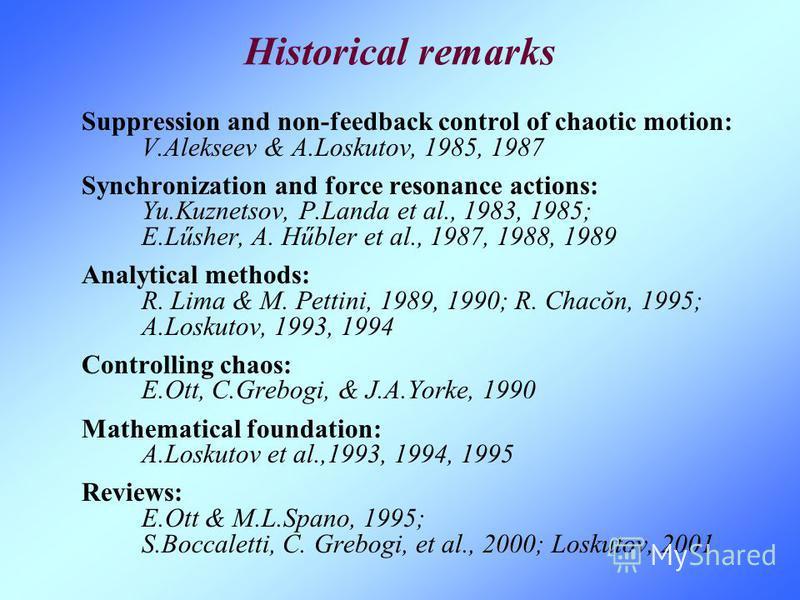 Historical remarks Suppression and non-feedback control of chaotic motion: V.Alekseev & A.Loskutov, 1985, 1987 Synchronization and force resonance actions: Yu.Kuznetsov, P.Landa et al., 1983, 1985; E.Lűsher, A. Hűbler et al., 1987, 1988, 1989 Analyti