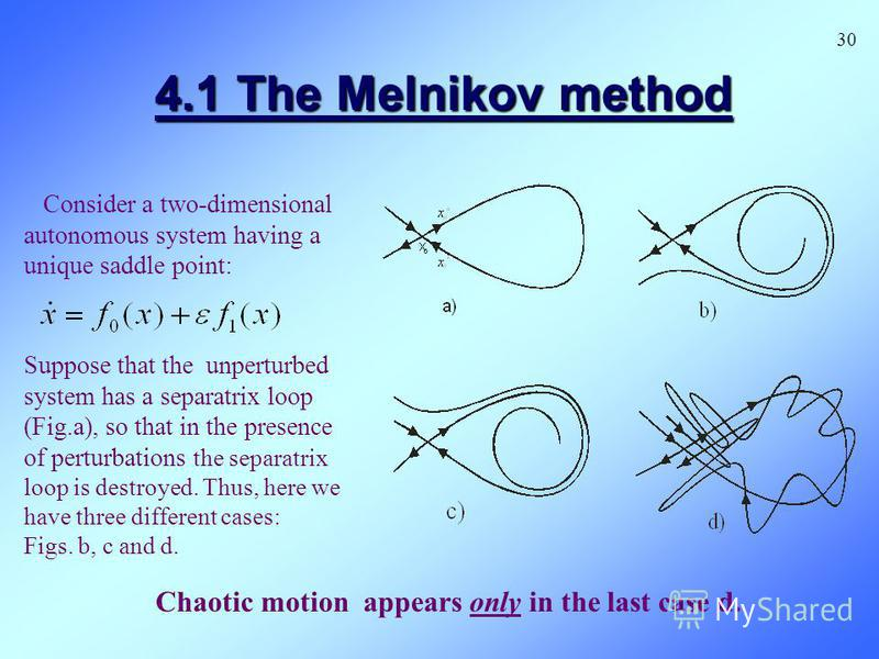 4.1 The Melnikov method Consider a two-dimensional autonomous system having a unique saddle point: Chaotic motion appears only in the last case d. 30 Suppose that the unperturbed system has a separatrix loop (Fig.a), so that in the presence of pertur