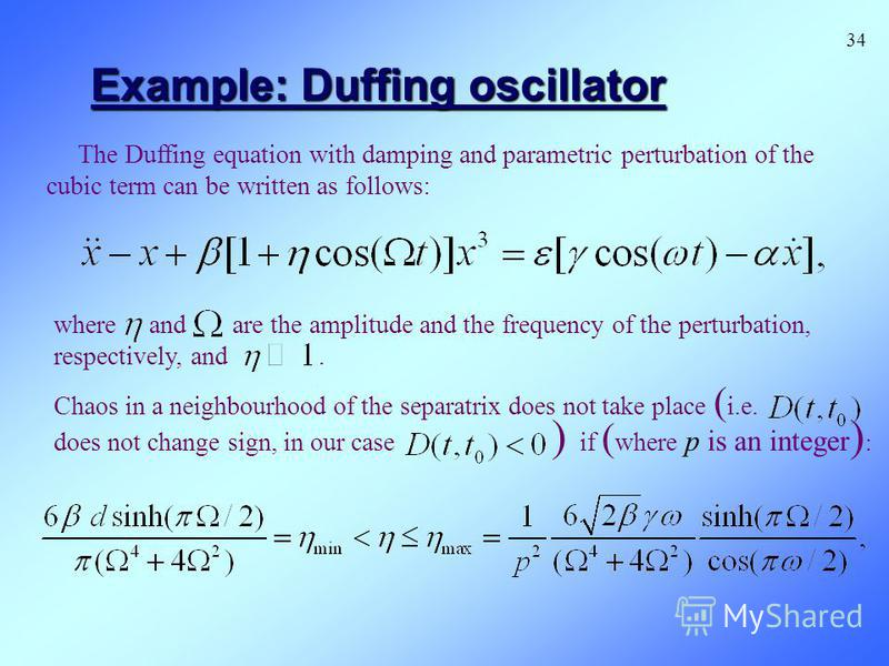 Example: Duffing oscillator The Duffing equation with damping and parametric perturbation of the cubic term can be written as follows: where and are the amplitude and the frequency of the perturbation, respectively, and. Chaos in a neighbourhood of t