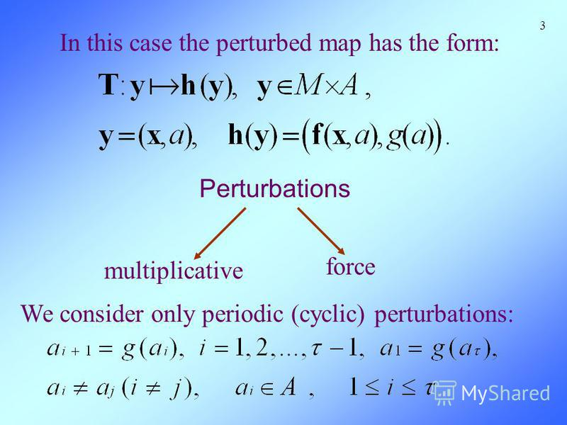 In this case the perturbed map has the form: 3 Perturbations We consider only periodic (cyclic) perturbations: multiplicative force