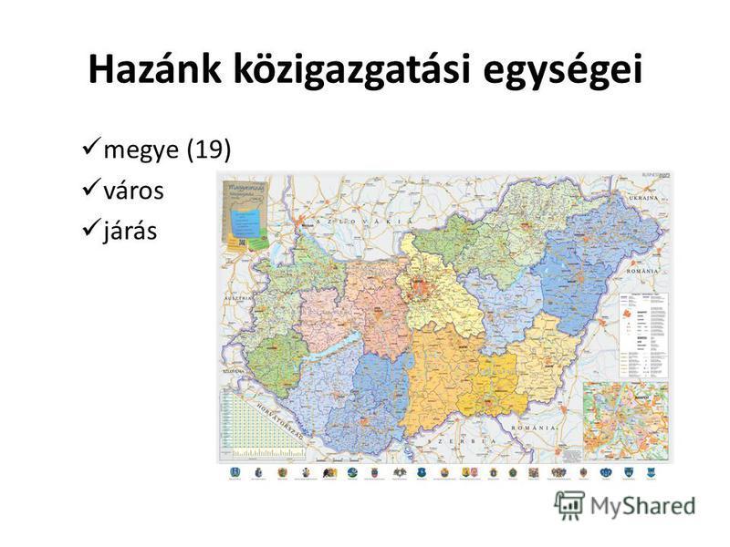Hazánk közigazgatási egységei megye (19) város járás