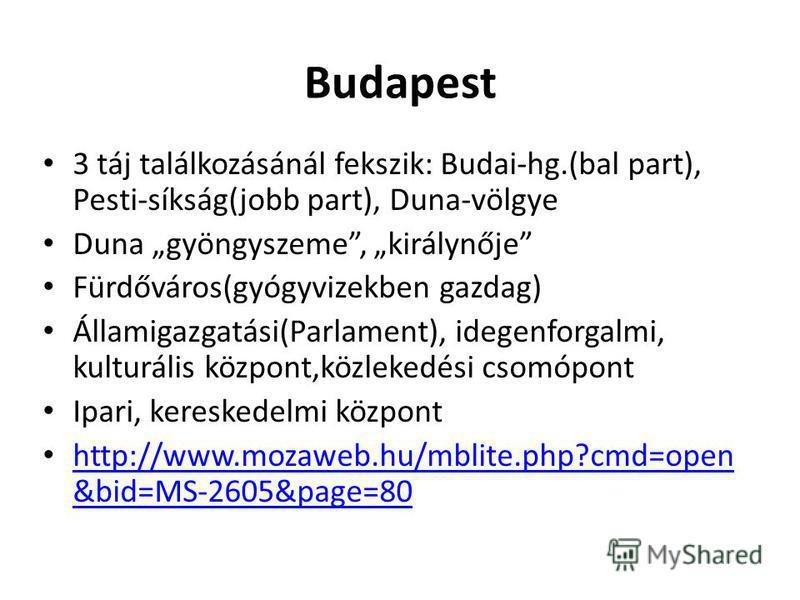 Budapest 3 táj találkozásánál fekszik: Budai-hg.(bal part), Pesti-síkság(jobb part), Duna-völgye Duna gyöngyszeme, királynője Fürdőváros(gyógyvizekben gazdag) Államigazgatási(Parlament), idegenforgalmi, kulturális központ,közlekedési csomópont Ipari,