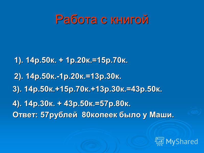 Работа с книгой 1). 14 р.50 к. + 1 р.20 к.=15 р.70 к. 2). 14 р.50 к.-1 р.20 к.=13 р.30 к. 3). 14 р.50 к.+15 р.70 к.+13 р.30 к.=43 р.50 к. 4). 14 р.30 к. + 43 р.50 к.=57 р.80 к. Ответ: 57 рублей 80 копеек было у Маши.