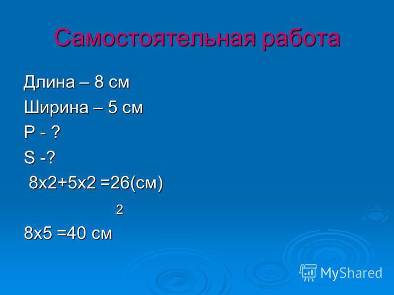 Самостоятельная работа Длина – 8 см Ширина – 5 см Р - ? S -? 8x2+5x2 =26(см) 2 8x5 =40 см
