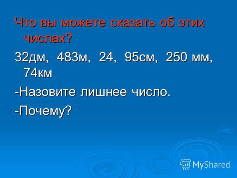 Что вы можете сказать об этих числах? 32 дм, 4 4 4 483 м, 2 2 2 24, 9 9 9 95 см, 2 2 2 250 мм, 74 км -Назовите лишнее число. -Почему?