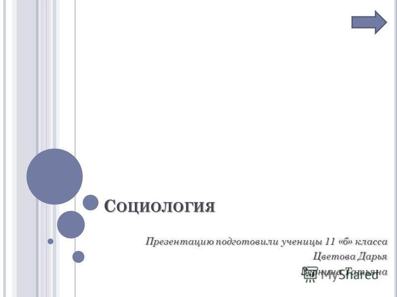 С ОЦИОЛОГИЯ Презентацию подготовили ученицы 11 «б» класса Цветова Дарья Зернина Татьяна