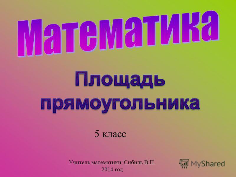 5 класс Учитель математики: Сибиль В.П. 2014 год