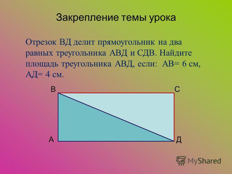 Закрепление темы урока Отрезок ВД делит прямоугольник на два равных треугольника АВД и СДВ. Найдите площадь треугольника АВД, если: АВ= 6 см, АД= 4 см. ВС АД