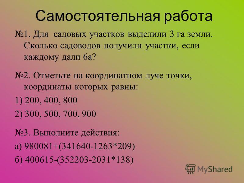 Самостоятельная работа 1. Для садовых участков выделили 3 га земли. Сколько садоводов получили участки, если каждому дали 6 а? 2. Отметьте на координатном луче точки, координаты которых равны: 1) 200, 400, 800 2) 300, 500, 700, 900 3. Выполните дейст