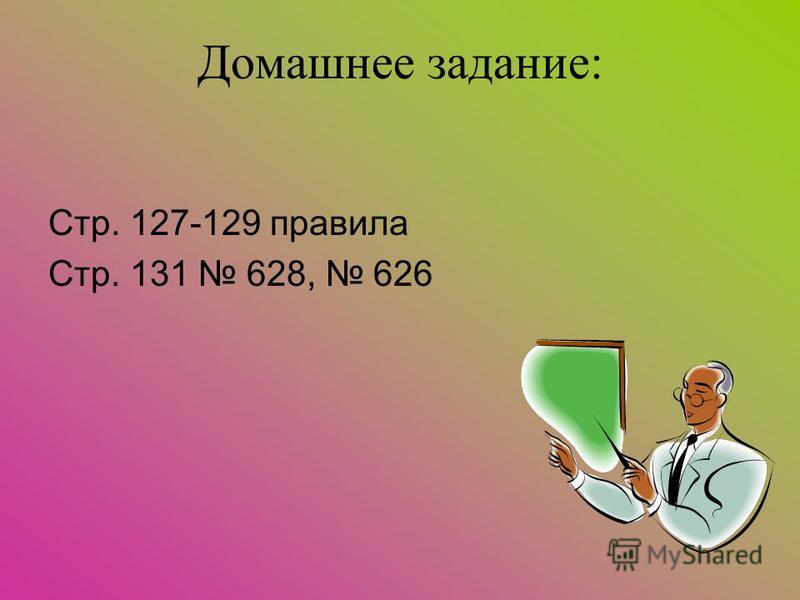 Домашнее задание: Стр. 127-129 правила Стр. 131 628, 626