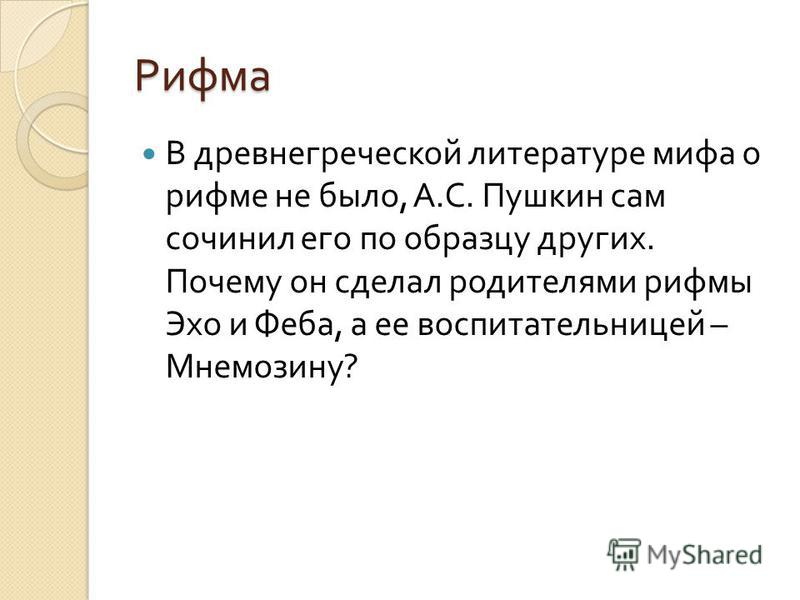 Рифма В древнегреческой литературе мифа о рифме не было, А. С. Пушкин сам сочинил его по образцу других. Почему он сделал родителями рифмы Эхо и Феба, а ее воспитательницей – Мнемозину ?