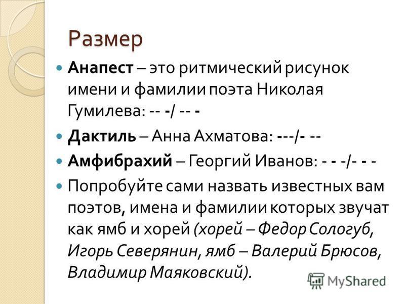 Размер Анапест – это ритмический рисунок имени и фамилии поэта Николая Гумилева : -- -/ -- - Дактиль – Анна Ахматова : ---/- -- Амфибрахий – Георгий Иванов : - - -/- - - Попробуйте сами назвать известных вам поэтов, имена и фамилии которых звучат как