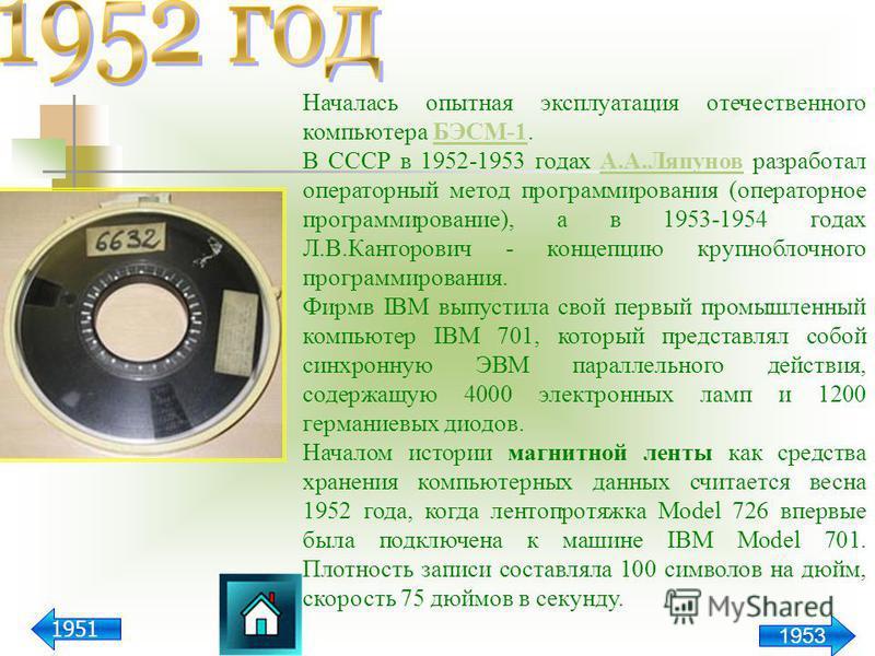 Началась опытная эксплуатация отечественного компьютера БЭСМ-1.БЭСМ-1 В СССР в 1952-1953 годах А.А.Ляпунов разработал операторный метод программирования (операторное программирование), а в 1953-1954 годах Л.В.Канторович - концепцию крупноблочного про
