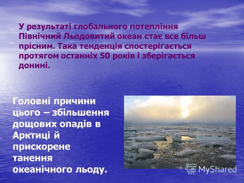 У результаті глобального потепління Північний Льодовитий океан стає все більш прісним. Така тенденція спостерігається протягом останніх 50 років і зберігається донині. Головні причини цього – збільшення дощових опадів в Арктиці й прискорене танення о
