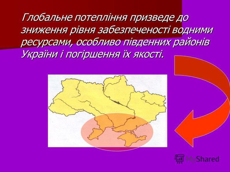 Глобальне потепління призведе до зниження рівня забезпеченості водними ресурсами, особливо південних районів України і погіршення їх якості. Глобальне потепління призведе до зниження рівня забезпеченості водними ресурсами, особливо південних районів