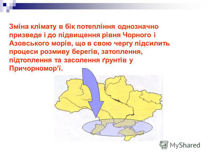 Зміна клімату в бік потепління однозначно призведе і до підвищення рівня Чорного і Азовського морів, що в свою чергу підсилить процеси розмиву берегів, затоплення, підтоплення та засолення ґрунтів у Причорноморї.