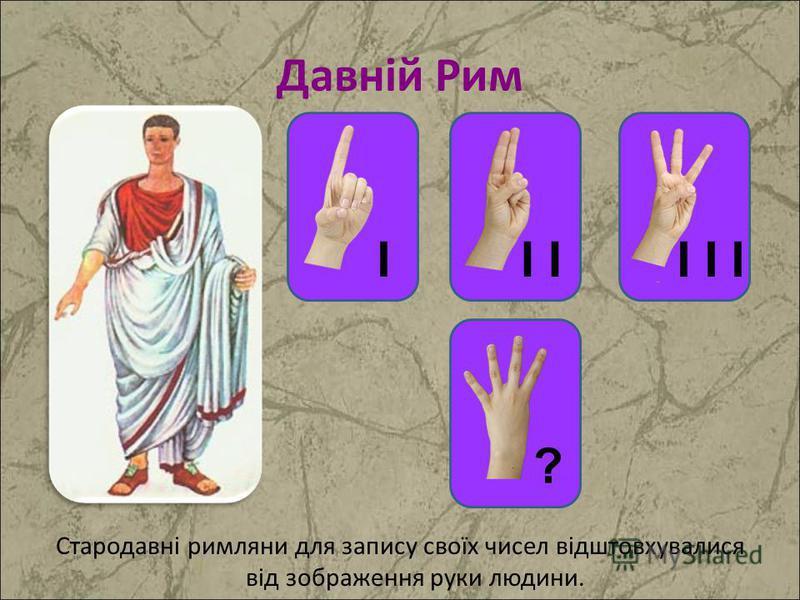 ? Стародавні римляни для запису своїх чисел відштовхувалися від зображення руки людини. ? II I I I
