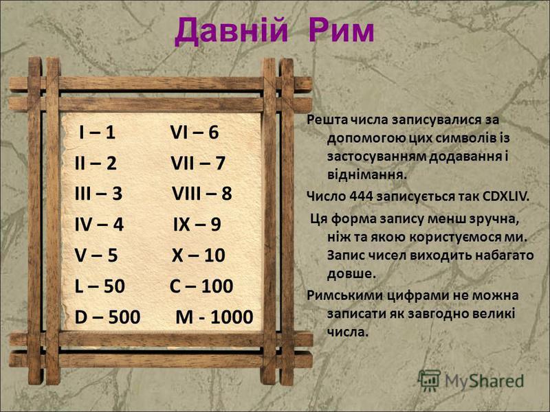 Давній Рим I – 1 VI – 6 II – 2 VII – 7 III – 3 VIII – 8 IV – 4 IX – 9 V – 5 X – 10 L – 50 C – 100 D – 500 M - 1000 Решта числа записувалися за допомогою цих символів із застосуванням додавання і віднімання. Число 444 записується так CDXLIV. Ця форма