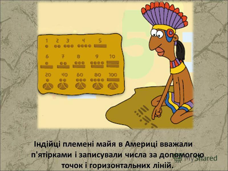 Індійці племені майя в Америці вважали п'ятірками і записували числа за допомогою точок і горизонтальних ліній.