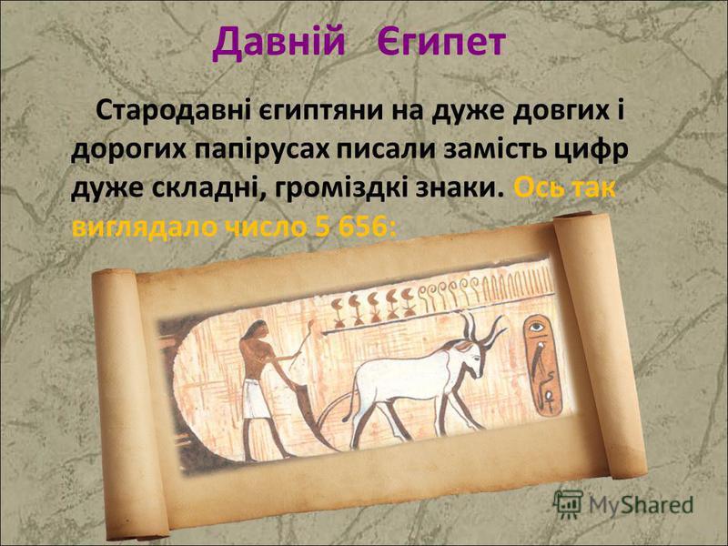 Стародавні єгиптяни на дуже довгих і дорогих папірусах писали замість цифр дуже складні, громіздкі знаки. Ось так виглядало число 5 656: