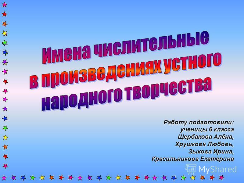 Работу подготовили: ученицы 6 класса Щербакова Алёна, Хрушкова Любовь, Зыкова Ирина, Красильникова Екатерина