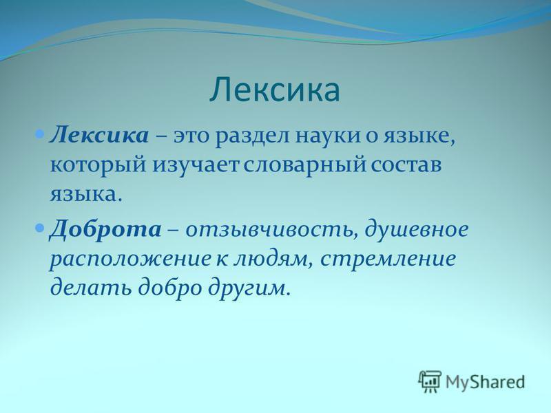 Лексика Лексика – это раздел науки о языке, который изучает словарный состав языка. Доброта – отзывчивость, душевное расположение к людям, стремление делать добро другим.