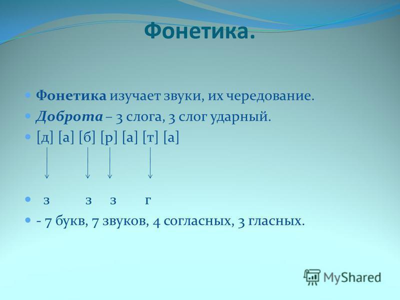 Фонетика. Фонетика изучает звуки, их чередование. Доброта – 3 слога, 3 слог ударный. [д] [а] [б] [р] [а] [т] [а] з з з г - 7 букв, 7 звуков, 4 согласных, 3 гласных.