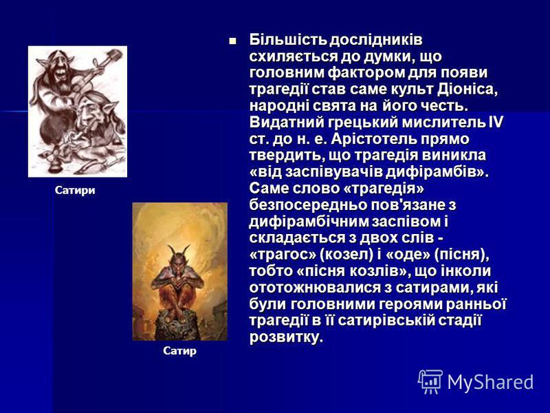 Більшість дослідників схиляється до думки, що головним фактором для появи трагедії став саме культ Діоніса, народні свята на його честь. Видатний грецький мислитель IV ст. до н. е. Арістотель прямо твердить, що трагедія виникла «від заспівувачів дифі