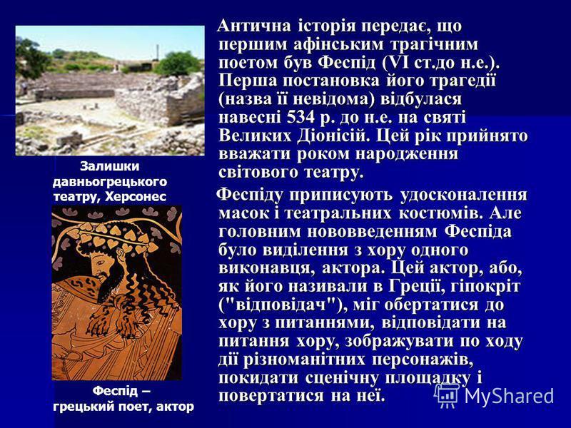 Антична історія передає, що першим афінським трагічним поетом був Феспід (VI ст.до н.е.). Перша постановка його трагедії (назва її невідома) відбулася навесні 534 р. до н.е. на святі Великих Діонісій. Цей рік прийнято вважати роком народження світово