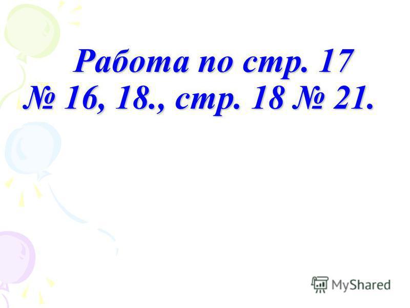 Работа по стр. 17 16, 18., стр. 18 21. Работа по стр. 17 16, 18., стр. 18 21.