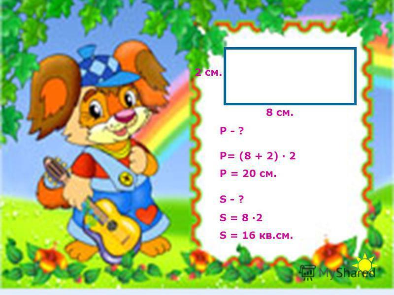 8 см. 2 см. Р= (8 + 2) · 2 Р = 20 см. Р - ? S - ? S = 8 ·2 S = 16 кв.см.