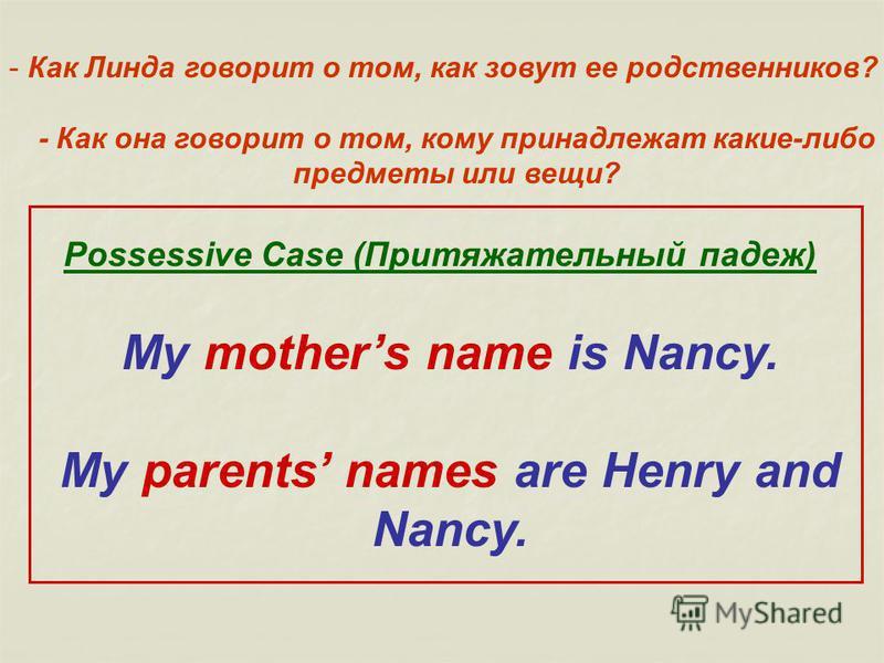- Как Линда говорит о том, как зовут ее родственников? - Как она говорит о том, кому принадлежат какие-либо предметы или вещи? Possessive Case (Притяжательный падеж) My mothers name is Nancy. My parents names are Henry and Nancy.