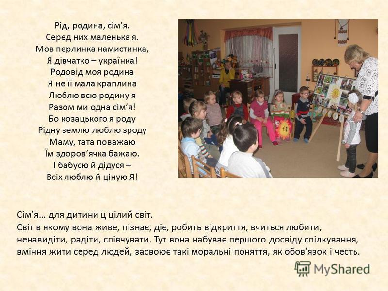 Рід, родина, сімя. Серед них маленька я. Мов перлинка намистинка, Я дівчатко – українка! Родовід моя родина Я не її мала краплина Люблю всю родину я Разом ми одна сімя! Бо козацького я роду Рідну землю люблю зроду Маму, тата поважаю Їм здоровячка баж