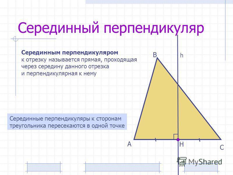 Серединный перпендикуляр А В С Серединным перпендикуляром к отрезку называется прямая, проходящая через середину данного отрезка и перпендикулярная к нему Н Серединные перпендикуляры к сторонам треугольника пересекаются в одной точке h