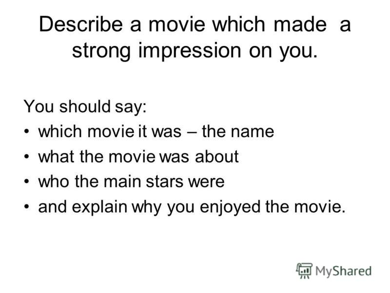 Describe a movie which made a strong impression on you. You should say: which movie it was – the name what the movie was about who the main stars were and explain why you enjoyed the movie.