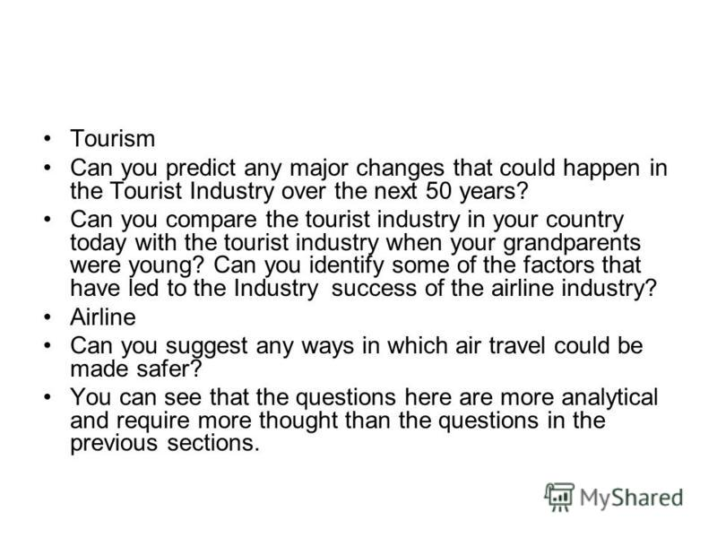 Tourism Can you predict any major changes that could happen in the Tourist Industry over the next 50 years? Can you compare the tourist industry in your country today with the tourist industry when your grandparents were young? Can you identify some