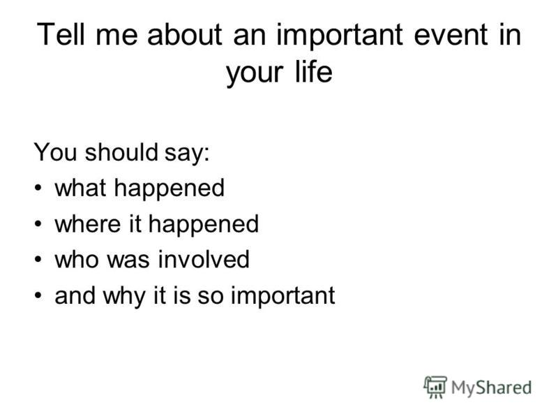 Tell me about an important event in your life You should say: what happened where it happened who was involved and why it is so important