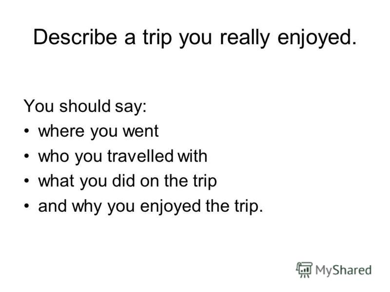 Describe a trip you really enjoyed. You should say: where you went who you travelled with what you did on the trip and why you enjoyed the trip.