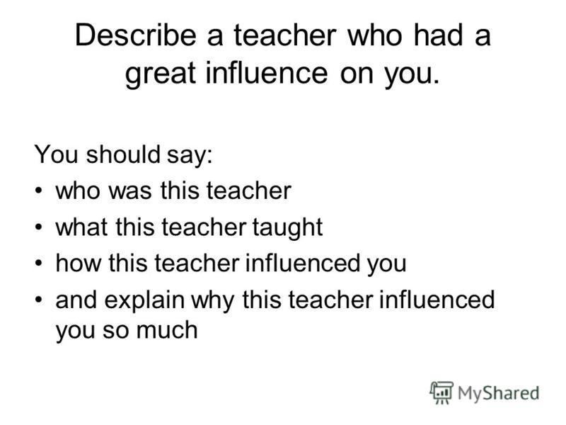 Describe a teacher who had a great influence on you. You should say: who was this teacher what this teacher taught how this teacher influenced you and explain why this teacher influenced you so much