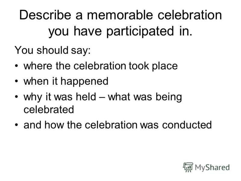 Describe a memorable celebration you have participated in. You should say: where the celebration took place when it happened why it was held – what was being celebrated and how the celebration was conducted